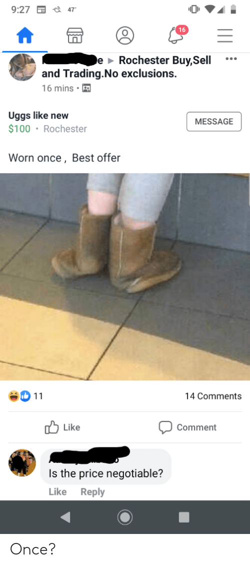 Facepalm, Best, and Uggs: 9:27  47  e Rochester Buy,Sell  and Trading.No exclusions.  16 mins  Uggs like new  $100 Rochester  MESSAGE  Worn once, Best offer  14 Comments  11  Like  Comment  Is the price negotiable?  Reply  Like Once?