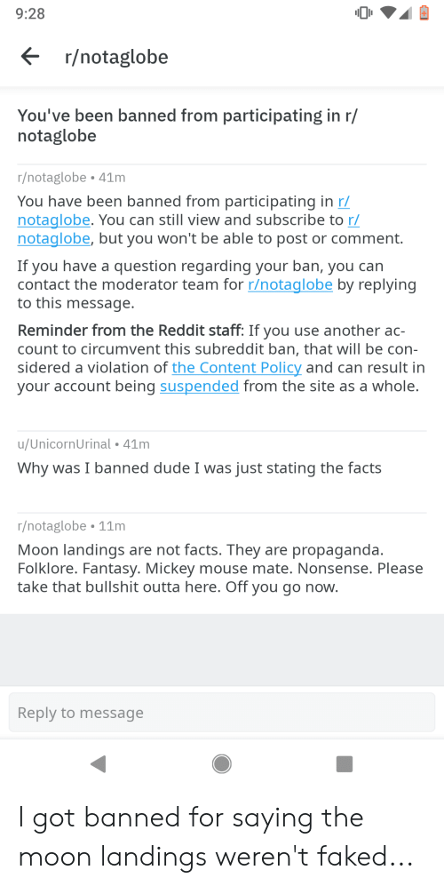Dude, Facepalm, and Facts: 9:28  r/notaglobe  You've been banned from participating in r/  notaglobe  r/notaglobe 41m  You have been banned from participating in r/  notaglobe. You can still view and subscribe to r/  notaglobe, but you won't be able to post or comment.  If you have a question regarding your ban, you can  contact the moderator team for r/notaglobe by replying  to this message  Reminder from the Reddit staff: If you use another ac-  count to circumvent this subreddit ban, that will be con-  sidered a violation of the Content Policy and can result in  your account being suspended from the site as a whole  u/UnicornUrinal 41m  Why was I banned dude I was just stating the facts  r/notaglobe 11m  Moon landings are not facts. They are propaganda  Folklore. Fantasy. Mickey mouse mate. Nonsense. Please  take that bullshit outta here. Off you go now  Reply to message I got banned for saying the moon landings weren't faked...