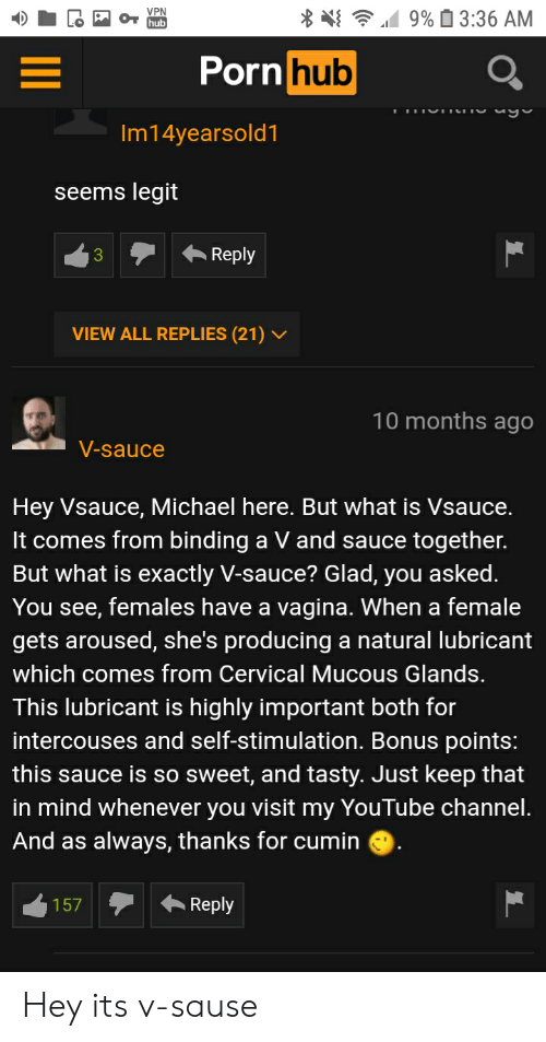 Mucous: 9% 3:36 AM  VPN  hub  Porn hub  Im14yearsold1  seems legit  Reply  3  VIEW ALL REPLIES (21)  10 months ago  V-sauce  Hey Vsauce, Michael here. But what is Vsauce.  It comes from binding a V and sauce together.  But what is exactly V-sauce? Glad, you asked.  You see, females have a vagina. When a female  gets aroused, she's producing a natural lubricant  which comes from Cervical Mucous Glands.  This lubricant is highly important both for  intercouses and self-stimulation. Bonus points:  this sauce is so sweet, and tasty. Just keep that  in mind whenever you visit my YouTube channel.  And as always, thanks for cumin  Reply  157 Hey its v-sause