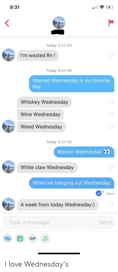 weiner: 9:31  Today 4:23 PM  I'm wasted Rn!  Today 9:00 PM  Wasted Wednesday is my favorite  day  Whiskey Wednesday  Wine Wednesday  Weed Wednesday  Today 9:22 PM  Weiner Wednesday  White claw Wednesday  When we  hanging out Wed nesday  Sent  A week from today Wednesday:)  Type a message  Send  GIF I love Wednesday's
