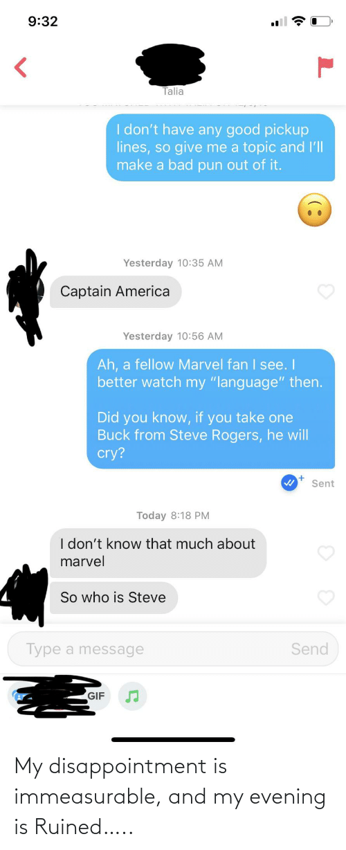 "He Will: 9:32  Talia  I don't have any good pickup  lines, so give me a topic and l'll  make a bad pun out of it.  Yesterday 10:35 AM  Captain America  Yesterday 10:56 AM  Ah, a fellow Marvel fan I see. I  better watch my ""language"" then.  Did you know, if you take one  Buck from Steve Rogers, he will  cry?  Sent  Today 8:18 PM  I don't know that much about  marvel  So who is Steve  Type a message  Send  GIF My disappointment is immeasurable, and my evening is Ruined….."