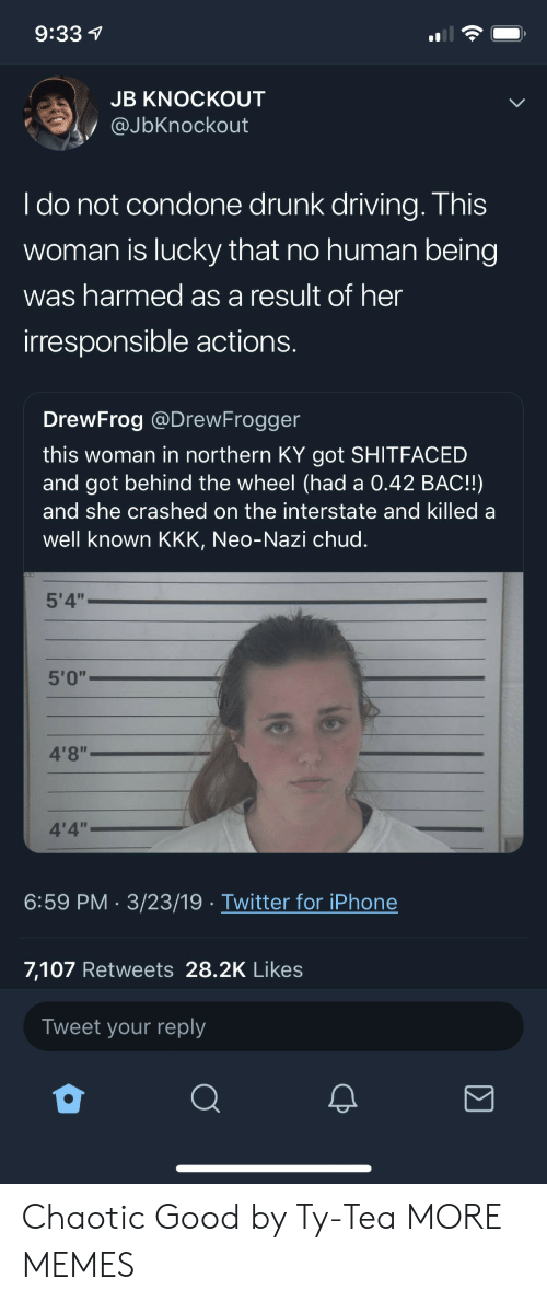 """Dank, Driving, and Drunk: 9:33 1  JB KNOCKOUT  @JbKnockout  I do not condone drunk driving. This  woman is lucky that no human being  was harmed as a result of her  irresponsible actions.  DrewFrog @DrewFrogger  this woman in northern KY got SHITFACED  and got behind the wheel (had a 0.42 BAC!!)  and she crashed on the interstate and killed a  well known KKK, Neo-Nazi chud.  5'4""""  5'0""""  4'8""""  4'4""""  6:59 PM 3/23/19 Twitter for iPhone  7,107 Retweets 28.2K Likes  Tweet your reply Chaotic Good by Ty-Tea MORE MEMES"""