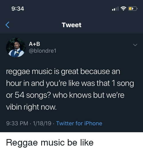 Be Like, Iphone, and Music: 9:34  Tweet  A+B  ,ablondre1  reggae music is great because an  hour in and you're like was that 1 song  or 54 songs? who knows but we're  vibin right now.  9:33 PM.1/18/19 Twitter for iPhone Reggae music be like