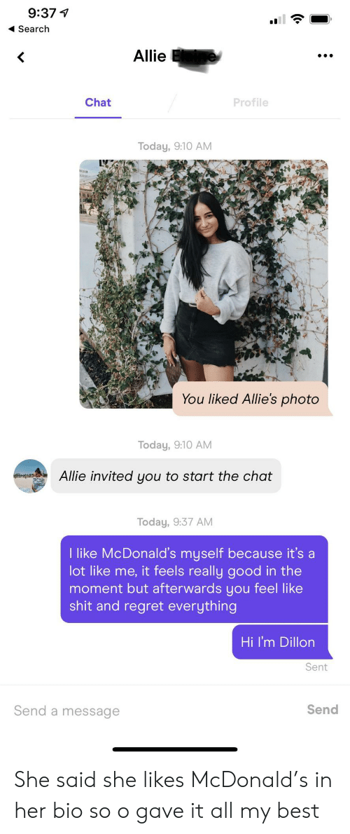 allies: 9:37  Search  Allie  Chat  Profile  Today, 9:10 AM  You liked Allie's photo  Today, 9:10 AM  Allie invited you to start the chat  Today, 9:37 AM  I like McDonald's myself because it's a  lot like me, it feels really good in the  moment but afterwards you feel like  shit and regret everything  Hi I'm Dillon  Sent  Send a message  Send She said she likes McDonald's in her bio so o gave it all my best