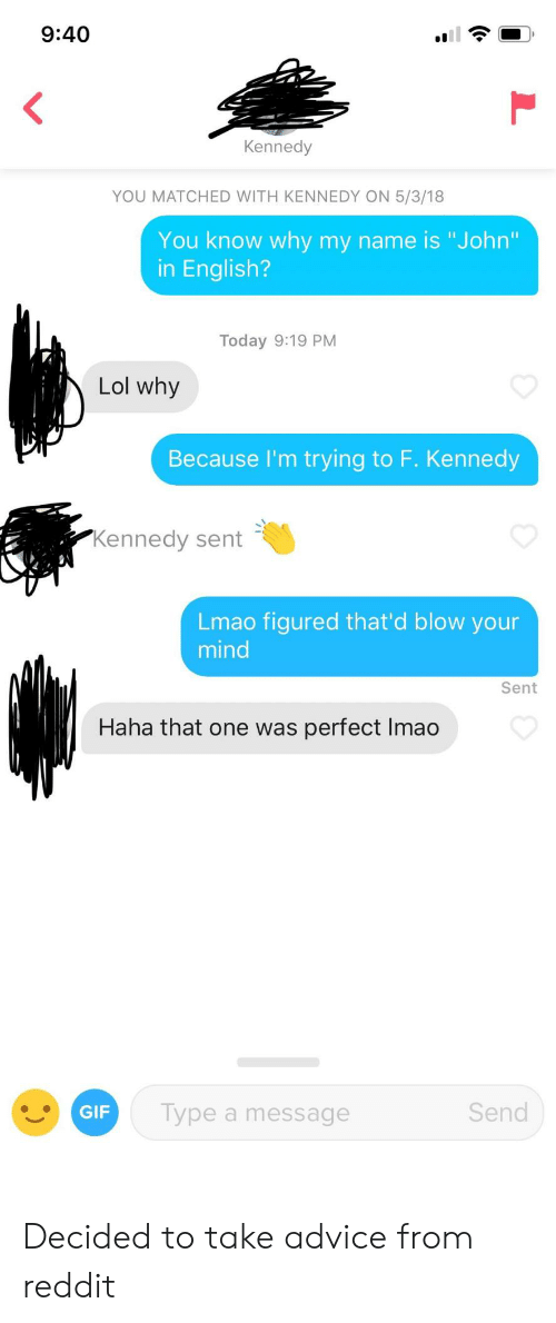 """blow your mind: 9:40  Kennedy  YOU MATCHED WITH KENNEDY ON 5/3/18  You know why my name is """"John  in English?  Today 9:19 PM  Lol why  Because l'm trying to F. Kennedy  Kennedy sent  Lmao figured that'd blow your  mind  Sent  Haha that one was perfect Imao  Type a message  Send Decided to take advice from reddit"""