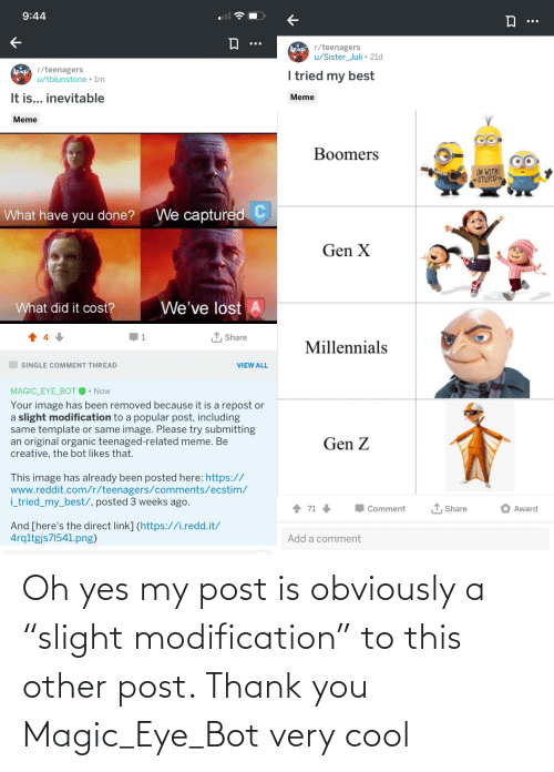 """Juli: 9:44  •..  r/teenagers  u/Sister_Juli • 21d  r/teenagers  u/tblunstone • Im  I tried my best  It is... inevitable  Meme  Meme  Boomers  LM WITH  STUPID  C  We captured  What have you done?  Gen X  What did it cost?  We've lost  1 Share  Millennials  SINGLE COMMENT THREAD  VIEW ALL  MAGIC_EYE_BOT O• Now  Your image has been removed because it is a repost or  a slight modification to a popular post, including  same template or same image. Please try submitting  an original organic teenaged-related meme. Be  creative, the bot likes that.  Gen Z  This image has already been posted here: https://  www.reddit.com/r/teenagers/comments/ecstim/  i_tried_my_best/, posted 3 weeks ago.  1 71  1 Share  Award  Comment  And [here's the direct link] (https://i.redd.it/  4rqltgjs71541.png)  Add a comment Oh yes my post is obviously a """"slight modification"""" to this other post. Thank you Magic_Eye_Bot very cool"""