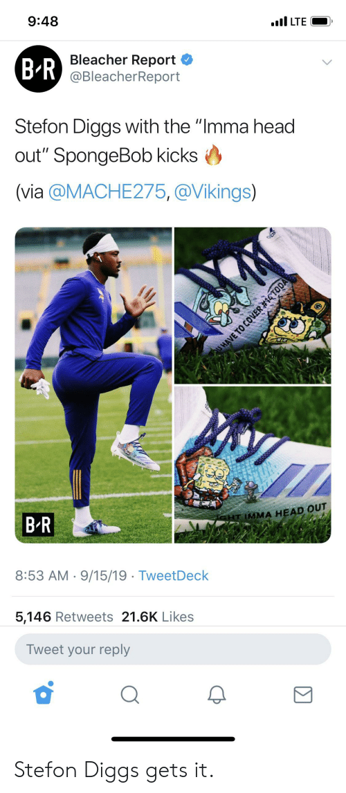 """Stefon: 9:48  I LTE  Bleacher Report  BR) @BleacherReport  Stefon Diggs with the """"Imma head  out"""" SpongeBob kicks  (via @MACHE275, @Vikings)  B R  SHT IMMA HEAD OUT  8:53 AM 9/15/19 TweetDeck  5,146 Retweets 21.6K Likes  Tweet your reply  UHAVE TO COVER Stefon Diggs gets it."""