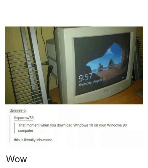 that moment when you: 9:5  t 27  Thursday,  dennise-b:  lilsparrow72:  That moment when you download Windows 10 on your Windows 98  computer  this is literally inhumane Wow