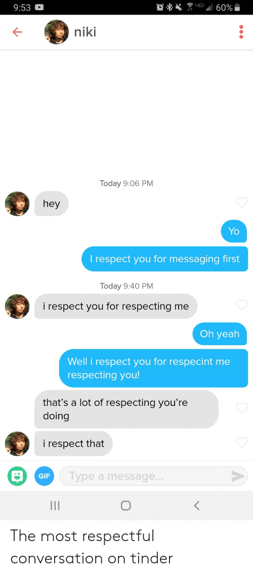 Messaging: 9:53  niki  Today 9:06 PM  hey  Yo  l respect you for messaging first  Today 9:40 PM  i respect you for respecting me  Oh yeah  Well i respect you for respecint me  respecting you  that's a lot of respecting you're  doing  i respect that  GIF  ype a message... The most respectful conversation on tinder