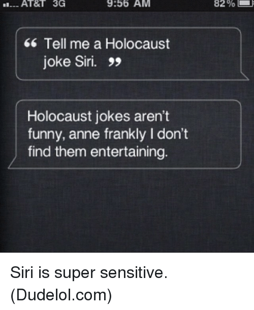 holocaust jokes: 9:56 AM  3G  Tell me a Holocaust  joke Siri.  Holocaust jokes aren't  funny, anne frankly l don't  find them entertaining.  82% Siri is super sensitive. (Dudelol.com)