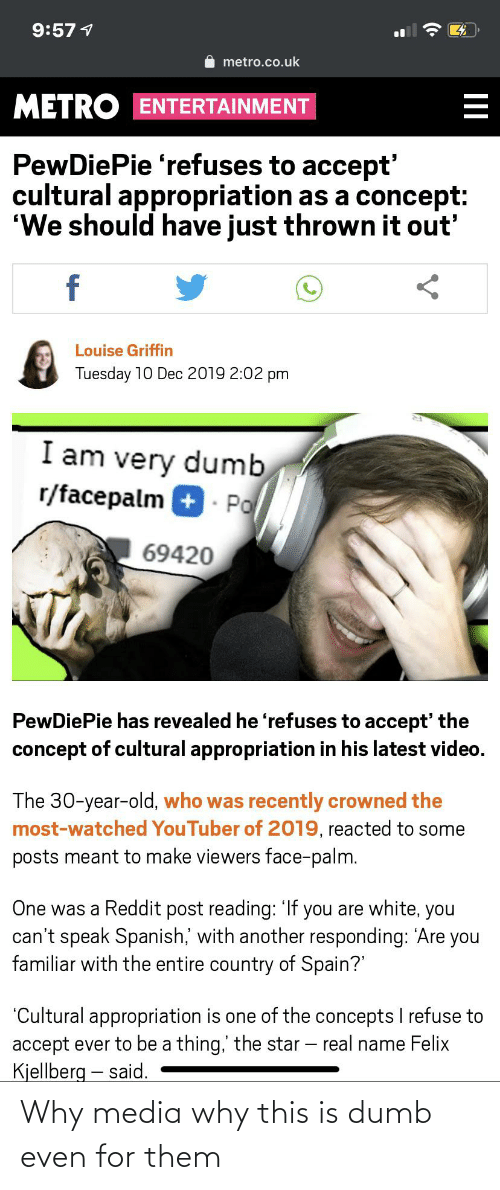 "Dumb, Facepalm, and Reddit: 9:57 1  metro.co.uk  METRO ENTERTAINMENT  PewDiePie 'refuses to accept'  cultural appropriation as a concept:  ""We should have just thrown it out'  f  Louise Griffin  Tuesday 10 Dec 2019 2:02 pm  I am very dumb  r/facepalm + - Po  69420  PewDiePie has revealed he 'refuses to accept' the  concept of cultural appropriation in his latest video.  The 30-year-old, who was recently crowned the  most-watched YouTuber of 2019, reacted to some  posts meant to make viewers face-palm.  One was a Reddit post reading: 'If you are white, you  can't speak Spanish,' with another responding: 'Are you  familiar with the entire country of Spain?""  ""Cultural appropriation is one of the concepts I refuse to  accept ever to be a thing,' the star – real name Felix  Kjellberg – said.  II Why media why this is dumb even for them"