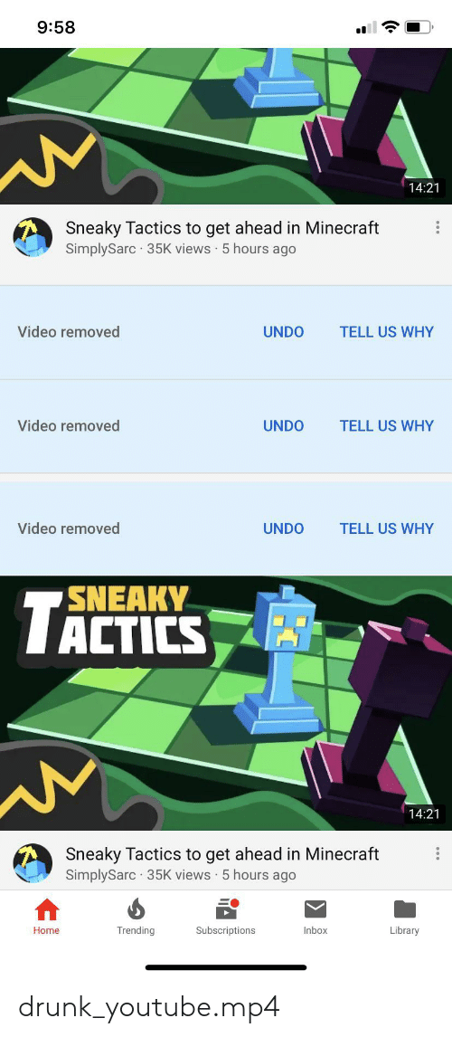 Drunk, Minecraft, and youtube.com: 9:58  14:21  Sneaky Tactics to get ahead in Minecraft  SimplySarc 35K views 5 hours ago  Video removed  UNDO  TELL US WHY  Video removed  UNDO  TELL US WHY  Video removed  UNDO  TELL US WHY  SNEAKY  TALTICS  14:21  Sneaky Tactics to get ahead in Minecraft  SimplySarc 35K views 5 hours ago  Trending  Home  Subscriptions  Inbox  Library drunk_youtube.mp4
