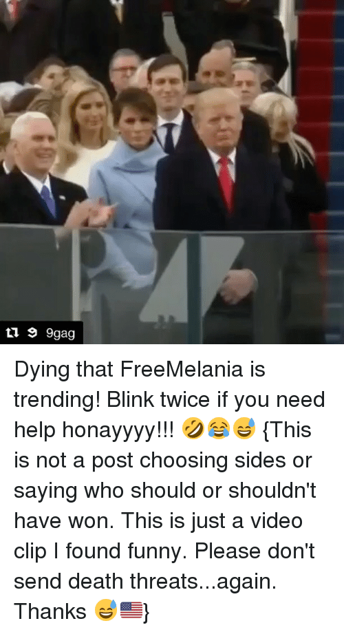video clip: 9 9gag Dying that FreeMelania is trending! Blink twice if you need help honayyyy!!! 🤣😂😅 {This is not a post choosing sides or saying who should or shouldn't have won. This is just a video clip I found funny. Please don't send death threats...again. Thanks 😅🇺🇸}