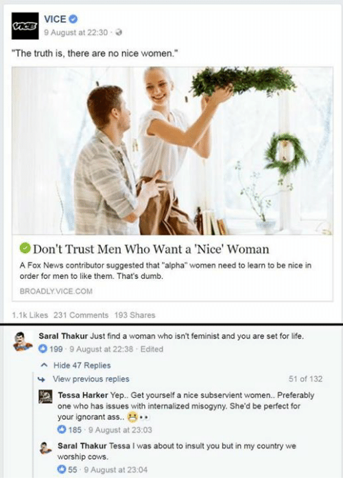 """Thats Dumb: 9 August at 22:30 .  """"The truth is, there are no nice women.'""""  Don't Trust Men Who Want a 'Nice' Woman  A Fox News contributor suggested that """"alpha"""" women need to learn to be nice irn  order for men to like them. That's dumb.  BROADLYVICE.COM  1.1k Likes 231 Comments 193 Shares  Saral Thakur Just find a woman who isn't feminist and you are set for life  參。199 . 9 August at 22:38 . Edited  Hide 47 Replies  a  View previous replies  51 of 132  Tessa Harker Yep. Get yourself a nice subservient women. Preferably  one who has issues with internalized misogyny. She'd be perfect for  your ignorant ass. ..  O 185 9 August at 23:03  Saral Thakur Tessa I was about to insult you but in my country we  worship cows.  55 9 August at 23:04"""