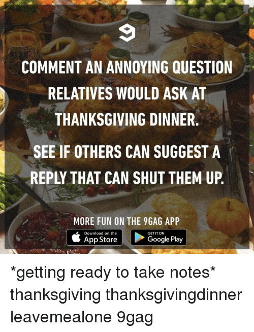 thanksgiving dinner: 9  COMMENT AN ANNOYING QUESTION  RELATIVES WOULD ASK AT  THANKSGIVING DINNER.  SEE IF OTHERS CAN SUGGEST A  REPLY THAT CAN SHUT THEM UP.  MORE FUN ON THE 9GAG APP  Download on the  App Store  GET IT ON  GooglePlay *getting ready to take notes*⠀ thanksgiving thanksgivingdinner leavemealone 9gag