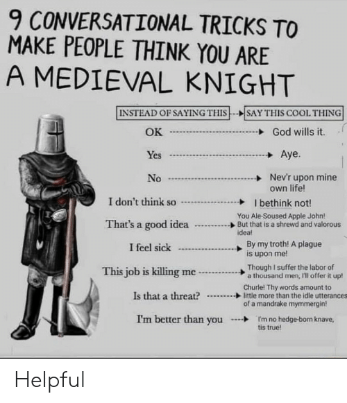 killing me: 9 CONVERSATIONAL TRICKS TO  MAKE PEOPLE THINK YOU ARE  A MEDIEVAL KNIGHT  INSTEAD OF SAYING THIS  SAY THIS COOL THING  OK  God wills it.  Aye.  Yes  Nev'r upon mine  own life!  No  I don't think so  I bethink not!  You Ale-Soused Apple John!  But that is a shrewd and valorous  idea!  That's a good idea  By my troth! A plague  is upon me!  I feel sick  Though I suffer the labor of  a thousand men, I'll offer it up!  This job is killing me  Churle! Thy words amount to  little more than the idle utterances  of a mandrake mymmergin  Is that a threat?  I'm better than you  I'm no hedge-born knave,  tis true! Helpful