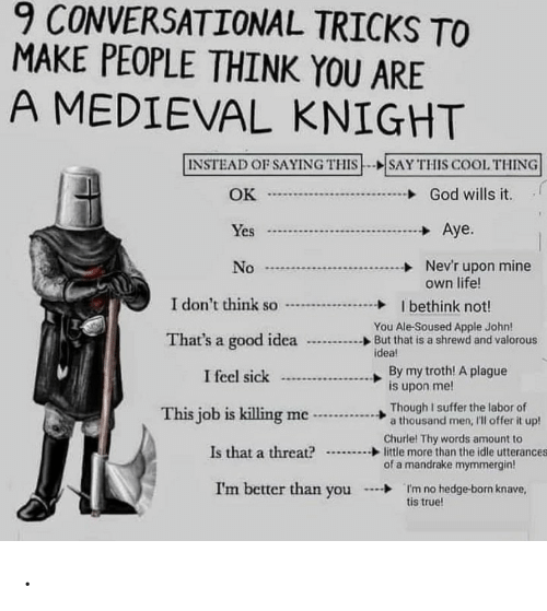 killing me: 9 CONVERSATIONAL TRICKS TO  MAKE PEOPLE THINK YOU ARE  A MEDIEVAL KNIGHT  INSTEAD OF SAYING THIS--SAY THIS COOL THING  God wills it  OK  J  Aye.  Yes  Nev'r upon mine  own life!  No  I don't think so  I bethink not!  You Ale-Soused Apple John!  But that is a shrewd and valorous  idea!  That's a good idea  By my troth! A plague  is upon me!  I feel sick  Though I suffer the labor of  a thousand men, 'll offer it up!  This job is killing me  Churle! Thy words amount to  little more than the idle utterances  of a mandrake mymmergin!  Is that a threat?  I'm better than you  I'm no hedge-born knave,  tis true! .