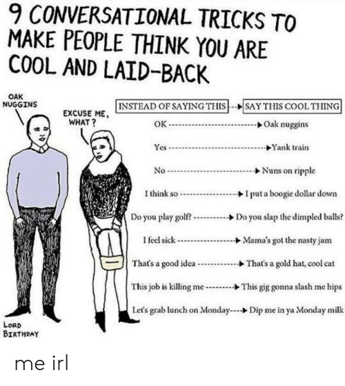 Birthday, Nasty, and Cool: 9 CONVERSATIONAL TRICKS TO  MAKE PEOPLE THINK YOU ARE  COOL AND LAID-BACK  OAK  INSTEAD OF SAYING THISSAY THIS COOL THING  NUGGINS  EXCUSE ME  WHAT?  Oak nuggins  ок-  Yank train  Yes  Nuns on ripple  No  Ithink so  Iput a boogie dollar down  Do you play golf?  Do you slap the dimpled balls?  Mama's got the nasty jam  I feel sick  That's a good idea.  That's a gold hat, cool cat  This job is killing me-  This gig gonna slash me hips  Let's grab lunch on Monday  Dip me in ya Monday milk  LoRD  BIRTHDAY me irl