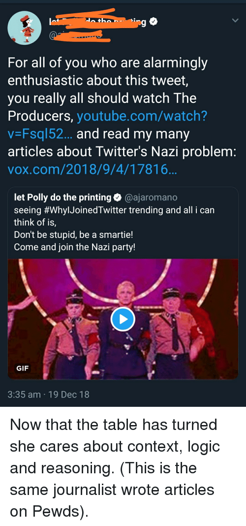 Gif, Logic, and Party: 9  For all of you who are alarmingly  enthusiastic about this tweet,  you really all should watch The  Producers, youtube.com/watch?  V Fsql52... and read my many  articles about Twitter's Nazi problem  vox.com/2018/9/4/17816  let Polly do the printing@ajaromano  seeing #whyIJoinedTwitter trending and all i can  think of is,  Don't be stupid, be a smartie!  Come and join the Nazi party!  GIF  3:35 am 19 Dec 18