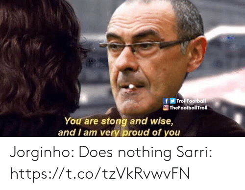 Memes, Proud, and 🤖: 9  fTrollFootball  TheFootballTroll  You are stong and wise,  and I am very proud of you Jorginho: Does nothing  Sarri: https://t.co/tzVkRvwvFN