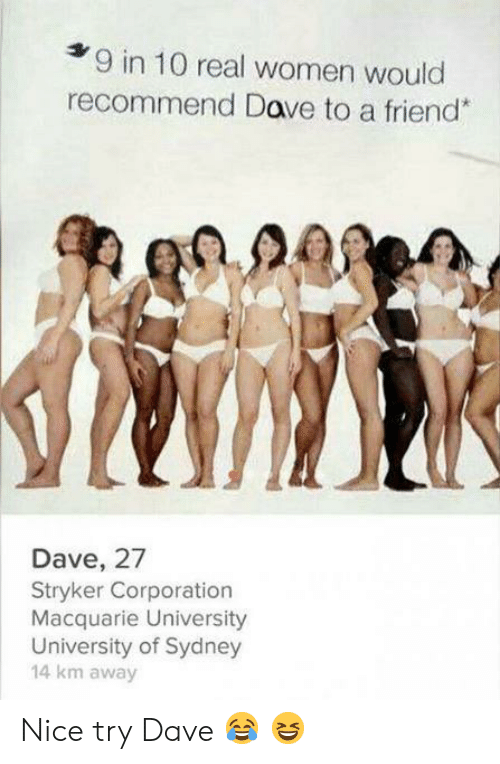 dave: 9 in 10 real women would  recommend Dave to a friend*  Dave, 27  Stryker Corporation  Macquarie University  University of Sydney  14 km away Nice try Dave ? ?