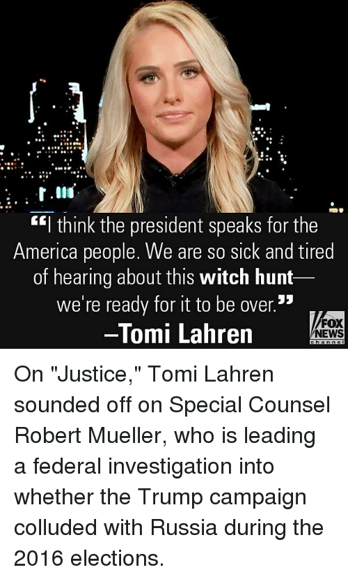 "America, Memes, and News: .9  ""l think the president speaks for the  America people. We are so sick and tired  of hearing about this witch hunt  we're ready for it to be over.5  Tomi Lahren  FOX  NEWS On ""Justice,"" Tomi Lahren sounded off on Special Counsel Robert Mueller, who is leading a federal investigation into whether the Trump campaign colluded with Russia during the 2016 elections."