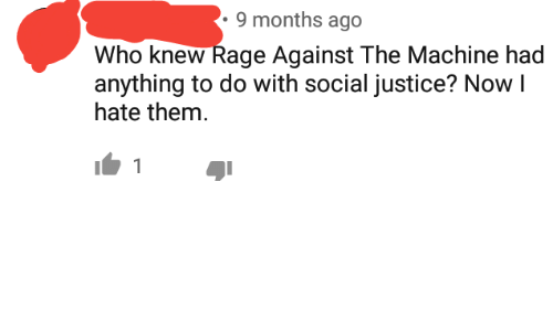 rage against the machine: 9 months ago  Who knew Rage Against The Machine had  anything to do with social justice? Now I  hate them.