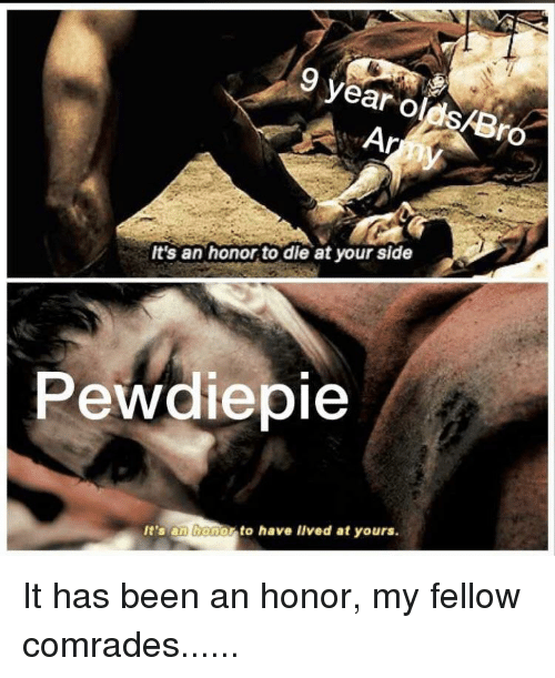Been, Side, and Bro: 9 vear olds/Bro  It's an honor to die at your side  Pewdiepie  It's an bonor to have lIved at yours.