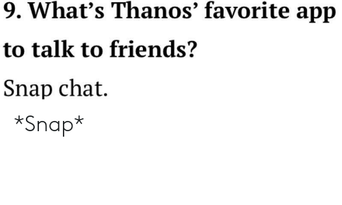 snap chat: 9. What's Thanos' favorite app  to talk to friends?  Snap chat. *Snap*