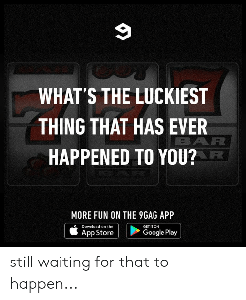 Still Waiting: 9  WHAT'S THE LUCKIEST  THING THAT HAS EVER  BAR  HAPPENED TO YOU?  MORE FUN ON THE 9GAG APP  Download on the  GET IT ON  Google Play  App Store still waiting for that to happen...