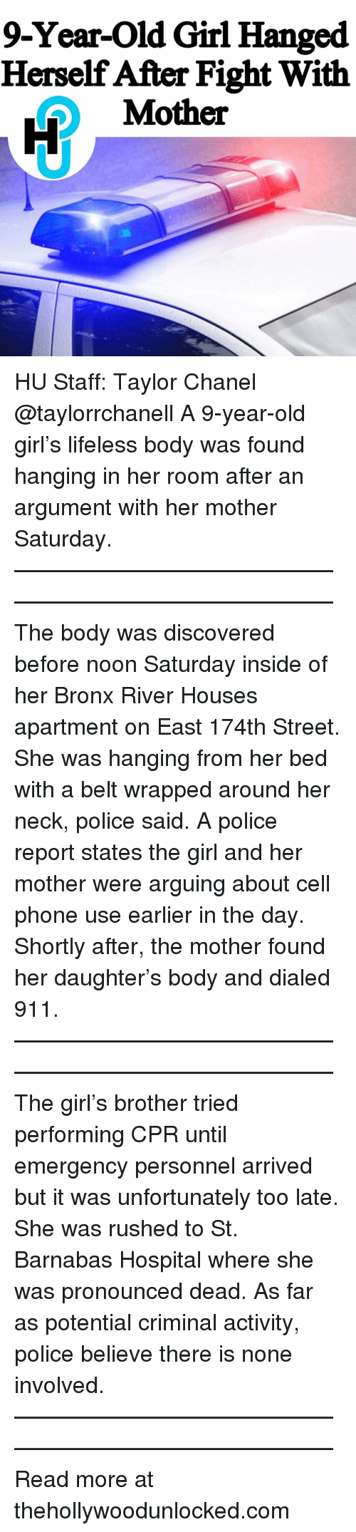 Bronx: 9-Year-Old Girl Hanged  Herself After Fight With  Mother HU Staff: Taylor Chanel @taylorrchanell A 9-year-old girl's lifeless body was found hanging in her room after an argument with her mother Saturday. ———————————————————————————— The body was discovered before noon Saturday inside of her Bronx River Houses apartment on East 174th Street. She was hanging from her bed with a belt wrapped around her neck, police said. A police report states the girl and her mother were arguing about cell phone use earlier in the day. Shortly after, the mother found her daughter's body and dialed 911. ———————————————————————————— The girl's brother tried performing CPR until emergency personnel arrived but it was unfortunately too late. She was rushed to St. Barnabas Hospital where she was pronounced dead. As far as potential criminal activity, police believe there is none involved. ———————————————————————————— Read more at thehollywoodunlocked.com