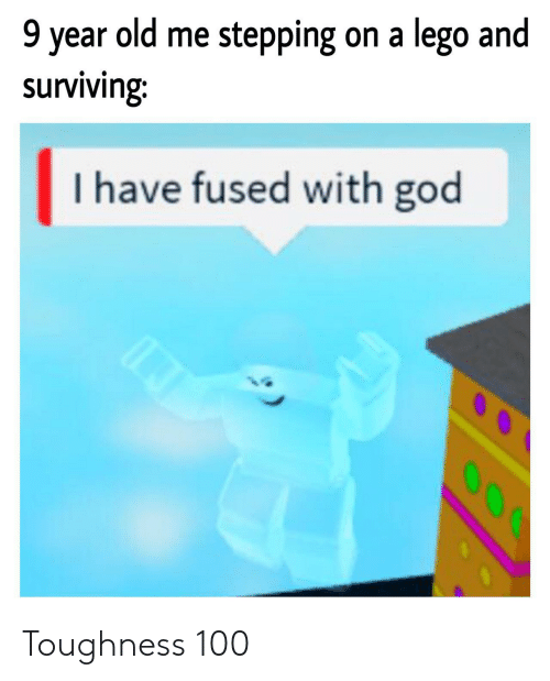 surviving: 9 year old me stepping on a lego and  surviving:  I have fused with god  O00 Toughness 100