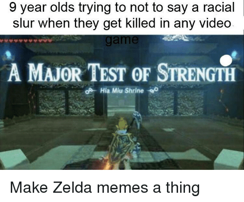 Zelda Memes: 9 year olds trying to not to say a racial  slur when they get killed in any videdo  A MAJOR TEST OF STRENGTH  Hila Milo Shine o