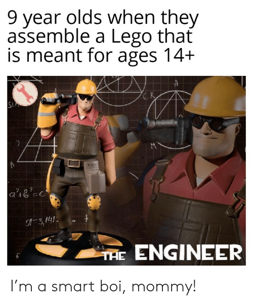 Lego, Boi, and Smart: 9 year olds when they  assemble a Lego that  is meant for ages 14+  SU  3,141  THE ENGINEER I'm a smart boi, mommy!