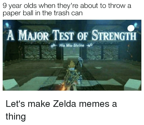 Zelda Memes: 9 year olds when they're about to throw a  paper ball in the trash can  A MAJOR TEST OF STRENGTH