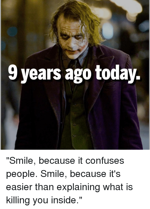 """Memes, 🤖, and Confusion: 9 years ago today. """"Smile, because it confuses people. Smile, because it's easier than explaining what is killing you inside."""""""