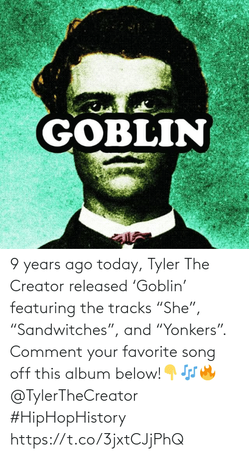 """comment: 9 years ago today, Tyler The Creator released 'Goblin' featuring the tracks """"She"""", """"Sandwitches"""", and """"Yonkers"""". Comment your favorite song off this album below!👇🎶🔥 @TylerTheCreator #HipHopHistory https://t.co/3jxtCJjPhQ"""
