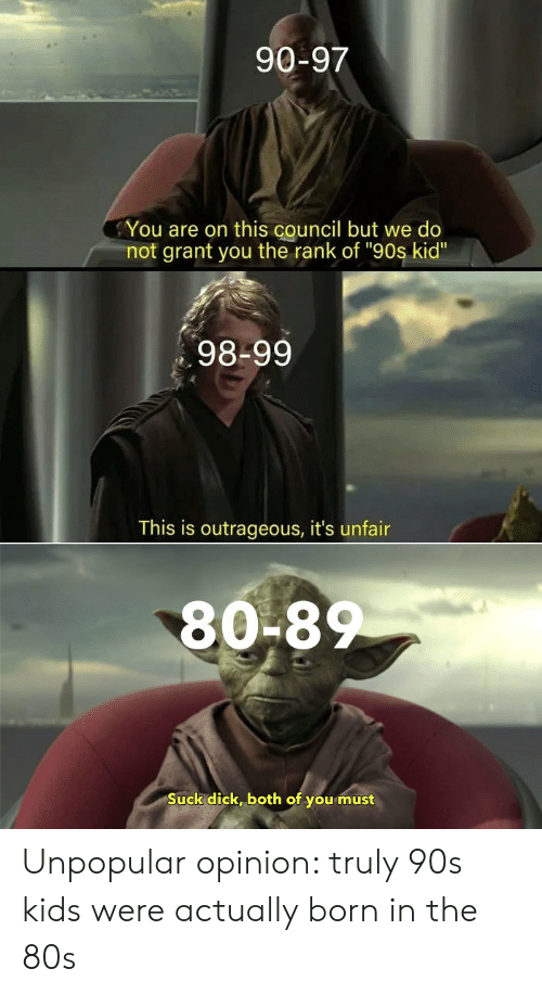 """90s kid: 90-97  You are on this council but we do  not grant you the rank of """"90s kid""""  98-99  This is outrageous, it's unfair  80-8  Suck dick, both of you must Unpopular opinion: truly 90s kids were actually born in the 80s"""