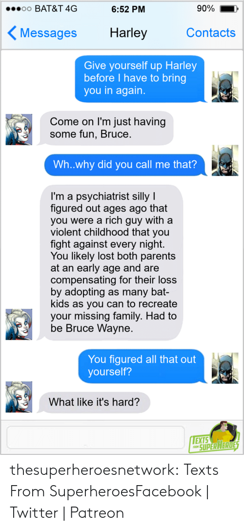 Adopting: 90%  o0 BAT&T 4G  6:52 PM  Harley  Contacts  Messages  Give yourself up Harley  before I have to bring  you in again.  Come on I'm just having  some fun, Bruce.  Wh..why did you call me that?  I'm a psychiatrist silly I  figured out ages ago that  you were a rich guy with a  violent childhood that you  fight against every night.  You likely lost both parents  at an early age and are  compensating for their loss  by adopting as many bat-  kids as you can to recreate  your missing family. Had to  be Bruce Wayne.  You figured all that out  yourself?  What like it's hard?  EXTS  FRON SUPER HERDES thesuperheroesnetwork:  Texts From SuperheroesFacebook | Twitter | Patreon