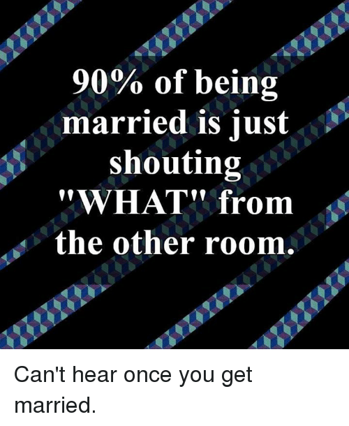 """Dank, 🤖, and Once: 90% of being  married is iust  shouting  """"WHAT"""" from  the other room. Can't hear once you get married."""