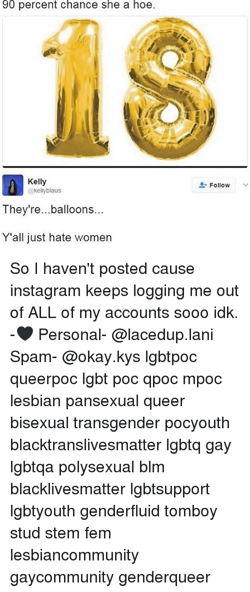Lany: 90 percent chance she a hoe.  Kelly  @kelly blaus  They're... balloons  Y'all just hate women  Follow So I haven't posted cause instagram keeps logging me out of ALL of my accounts sooo idk. -🖤 Personal- @lacedup.lani Spam- @okay.kys lgbtpoc queerpoc lgbt poc qpoc mpoc lesbian pansexual queer bisexual transgender pocyouth blacktranslivesmatter lgbtq gay lgbtqa polysexual blm blacklivesmatter lgbtsupport lgbtyouth genderfluid tomboy stud stem fem lesbiancommunity gaycommunity genderqueer