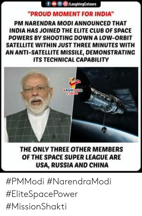 "Club, China, and India: 9030  ""PROUD MOMENT FOR INDIA""  PM NARENDRA MODI ANNOUNCED THAT  INDIA HAS JOINED THE ELITE CLUB OF SPACE  POWERS BY SHOOTING DOWN A LOW-ORBIT  SATELLITE WITHIN JUST THREE MINUTES WITH  AN ANTI-SATELLITE MISSILE, DEMONSTRATING  ITS TECHNICAL CAPABILITY  THE ONLY THREE OTHER MEMBERS  OF THE SPACE SUPER LEAGUE ARE  USA, RUSSIA AND CHINA #PMModi #NarendraModi #EliteSpacePower #MissionShakti"
