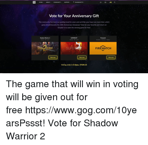 Community, The Game, and Free: 909  STORE  ABOUT  COMMUNITY  SUPPORT  YEAHBUNNYTV  Vote for Your Anniversary Gift  This community has been our guiding hand for years and we'd like your input one more time: which  game should become the 10th Anniversary Giveaway? Vote for your favorite and return on  October 4 to claim the winning game for free!  Shadow Warrior 2  Shooter- FPP- Sci-f  Firewatch  Shooter FPP- Sci-fi  Simulation-Adventure- Mystery  SUPERHOT  FIREWATCH  Vote now  Vote now  Vote now  Voting ends in O days, 19:04:15 The game that will win in voting will be given out for freehttps://www.gog.com/10yearsPssst! Vote for Shadow Warrior 2