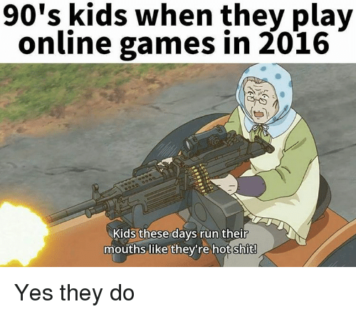 Hot Shitting: 90's kids when they play  online games in 2016  Kids these days run their  mouths like they're hot shit! Yes they do