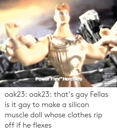 Clothes, Flexing, and Tumblr: 90's  Power Flex Herculcs oak23: oak23:  that's gay  Fellas is it gay to make a silicon muscle doll whose clothes rip off if he flexes
