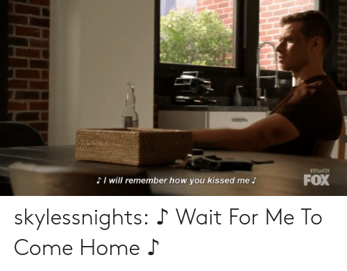 Kissed:  #911onFOX  FOX  SI will remember how you kissed me S skylessnights:   ♪ Wait For Me To Come Home ♪