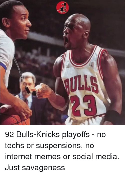 internet meme: 92 Bulls-Knicks playoffs - no techs or suspensions, no internet memes or social media. Just savageness