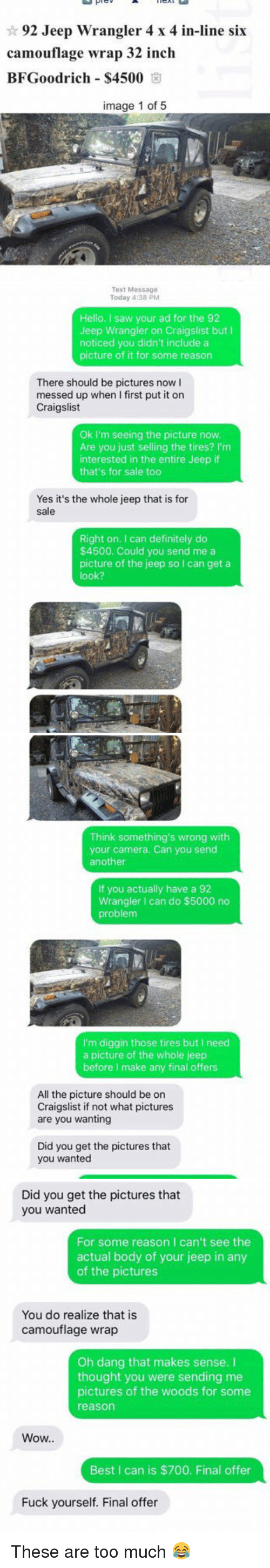 bfgoodrich: 92 Jeep Wrangler 4 x 4 in-line six  camouflage wrap 32 inch  BFGoodrich $4500  image 1 of 5   Text Message  Today 4:38 PM  Hello, I saw your ad for the 92  Jeep Wrangler on Craigslist but l  noticed you didn't include a  picture of it for some reason  There should be pictures now l  messed up when first put it on  Craigslist  Ok I'm seeing the picture now.  Are you just selling the tires? I'm  interested in the entire Jeep if  that's for sale too  Yes it's the whole jeep that is for  sale  Right on. can definitely do  $4500. Could you send me a  picture of the jeep so I can get a  look?   Think something's wrong with  your camera. Can you send  another  If you actually have a 92  Wrangler I can do $5000 no  problem  I'm diggin those tires but I need  a picture of the whole jeep  before make any final offers  All the picture should be on  Craigslist if not what pictures  are you wanting  Did you get the pictures that  you wanted   Did you get the pictures that  you wanted  For some reason I can't see the  actual body of your jeep in any  of the pictures  You do realize that is  camouflage wrap  Oh dang that makes sense.  thought you were sending me  pictures of the woods for some  reason  Wow..  Best I can is $700. Final offer  Fuck yourself. Final offer These are too much 😂