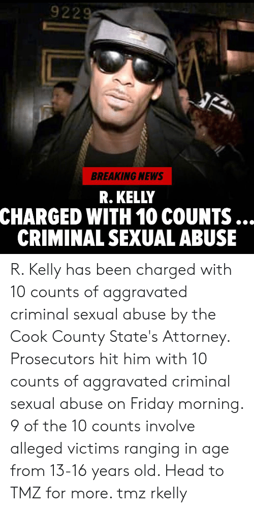 Friday, Head, and Memes: 9229  BREAKING NEWS  R. KELLY  CHARGED WITH 10 COUNTS  CRIMINAL SEXUAL ABUSE R. Kelly has been charged with 10 counts of aggravated criminal sexual abuse by the Cook County State's Attorney. Prosecutors hit him with 10 counts of aggravated criminal sexual abuse on Friday morning. 9 of the 10 counts involve alleged victims ranging in age from 13-16 years old. Head to TMZ for more. tmz rkelly