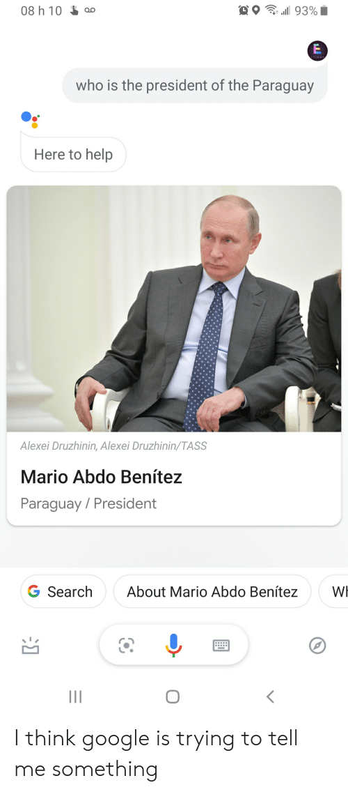 Benitez: 93%  08 h 10  ao  who is the president of the Paraguay  Here to help  Alexei Druzhinin, Alexei Druzhinin/TASS  Mario Abdo Benítez  Paraguay President  W  G Search  About Mario Abdo Benítez I think google is trying to tell me something